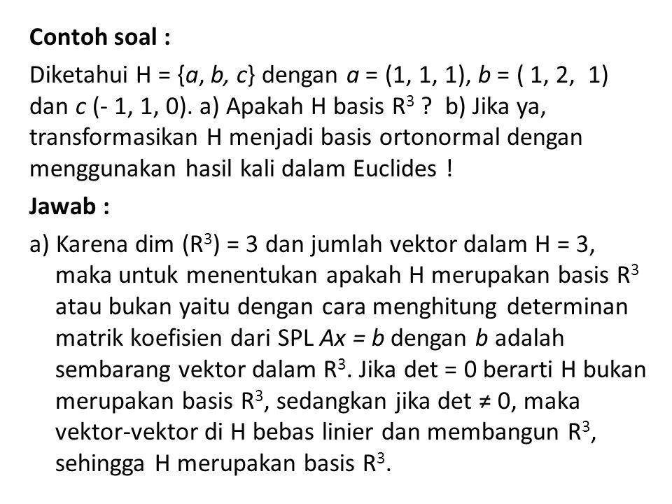 Contoh soal : Diketahui H = {a, b, c} dengan a = (1, 1, 1), b = ( 1, 2, 1) dan c (- 1, 1, 0). a) Apakah H basis R 3 ? b) Jika ya, transformasikan H me