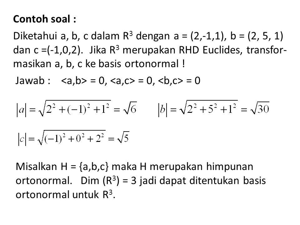 Contoh soal : Diketahui a, b, c dalam R 3 dengan a = (2,-1,1), b = (2, 5, 1) dan c =(-1,0,2). Jika R 3 merupakan RHD Euclides, transfor- masikan a, b,