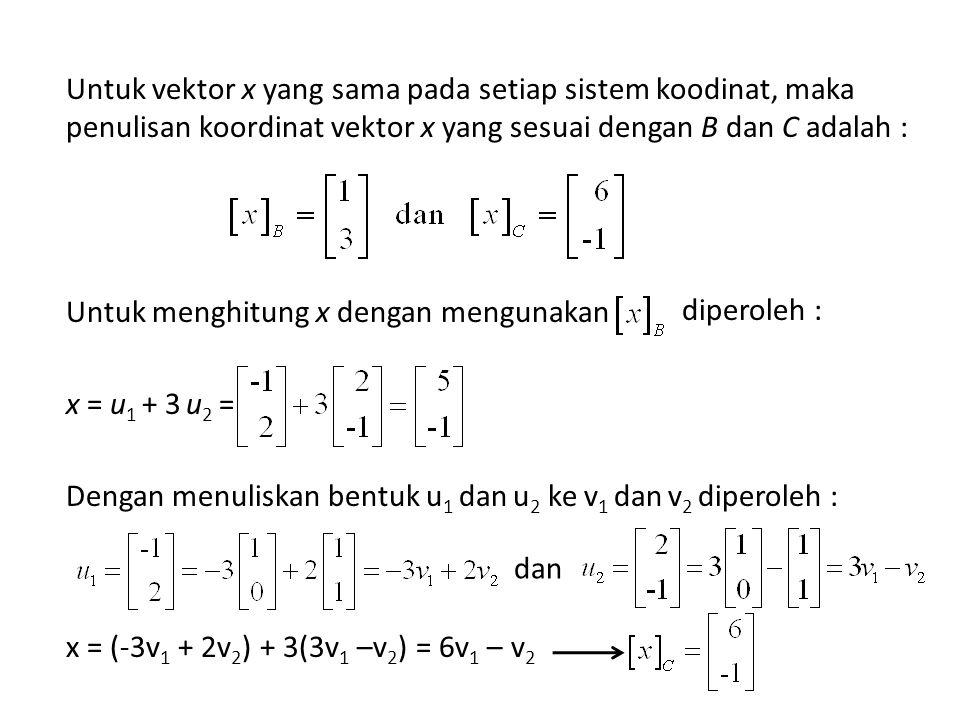 Untuk vektor x yang sama pada setiap sistem koodinat, maka penulisan koordinat vektor x yang sesuai dengan B dan C adalah : Untuk menghitung x dengan