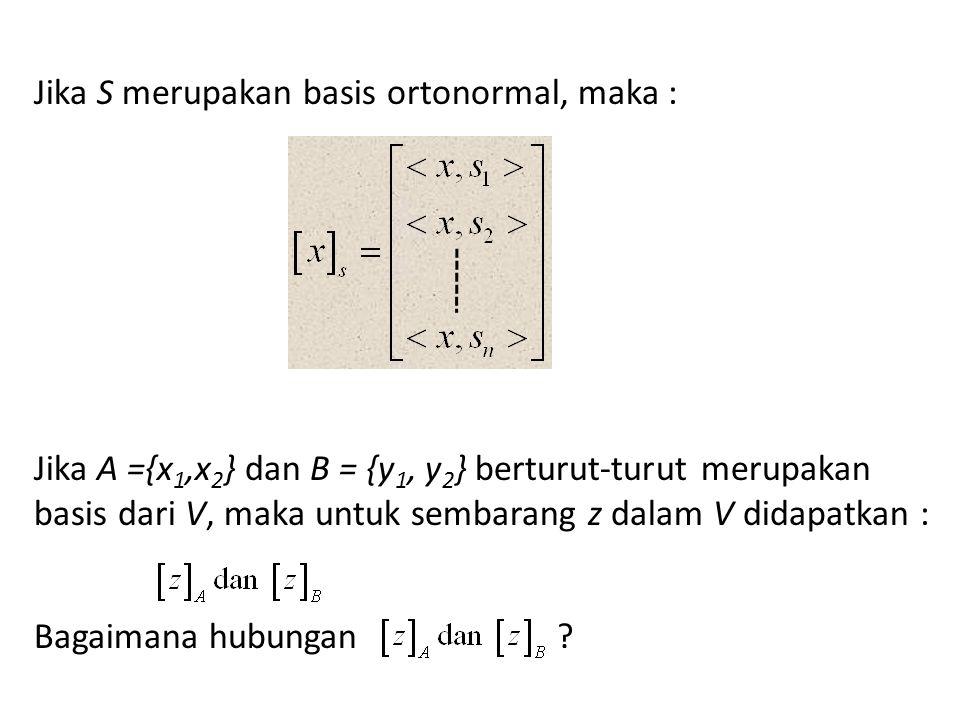 Jika S merupakan basis ortonormal, maka : Jika A ={x 1,x 2 } dan B = {y 1, y 2 } berturut-turut merupakan basis dari V, maka untuk sembarang z dalam V