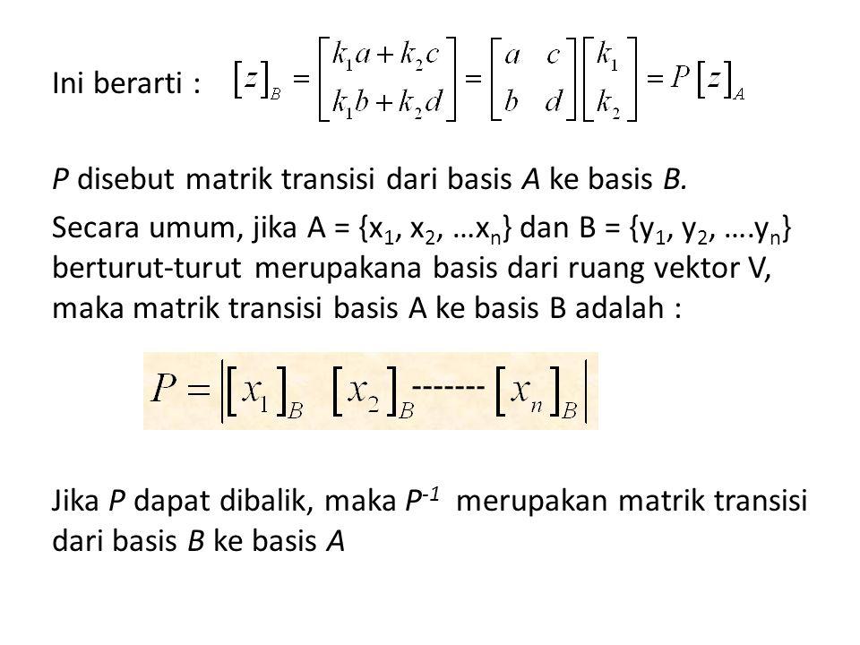 Ini berarti : P disebut matrik transisi dari basis A ke basis B. Secara umum, jika A = {x 1, x 2, …x n } dan B = {y 1, y 2, ….y n } berturut-turut mer