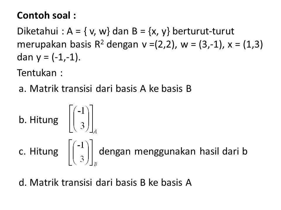 Contoh soal : Diketahui : A = { v, w} dan B = {x, y} berturut-turut merupakan basis R 2 dengan v =(2,2), w = (3,-1), x = (1,3) dan y = (-1,-1). Tentuk