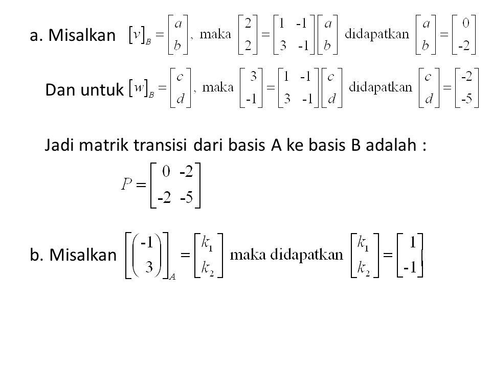 a. Misalkan Dan untuk Jadi matrik transisi dari basis A ke basis B adalah : b. Misalkan