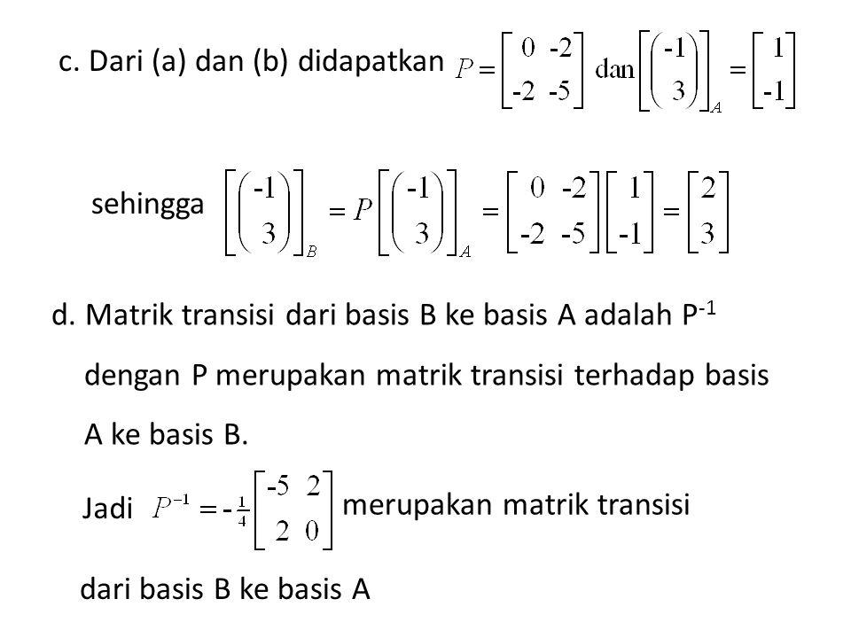 c. Dari (a) dan (b) didapatkan sehingga d. Matrik transisi dari basis B ke basis A adalah P -1 dengan P merupakan matrik transisi terhadap basis A ke