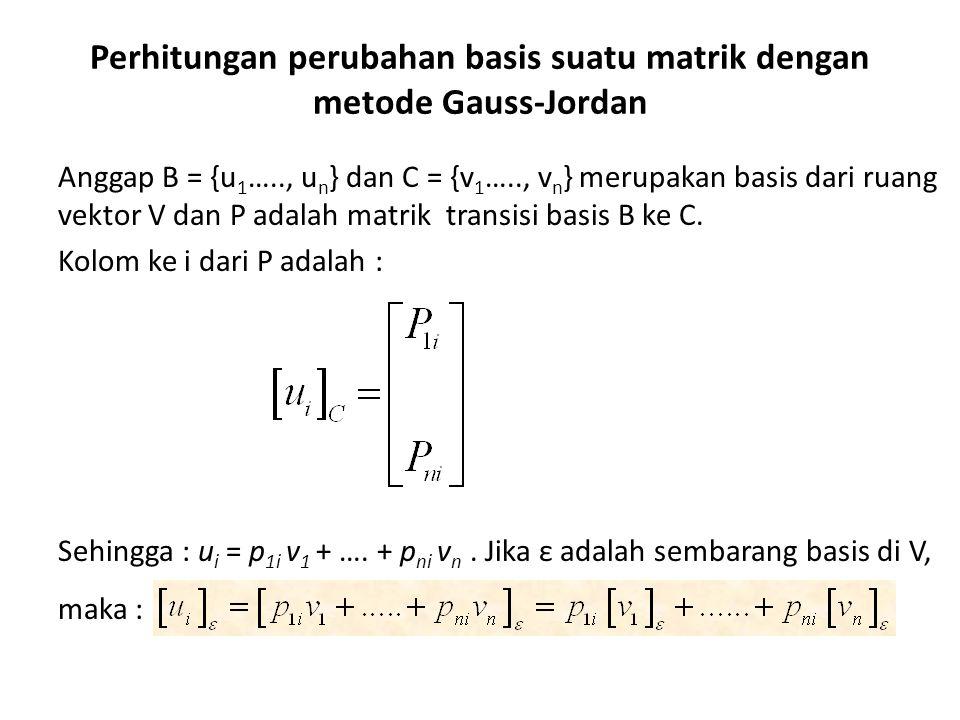 Perhitungan perubahan basis suatu matrik dengan metode Gauss-Jordan Anggap B = {u 1 ….., u n } dan C = {v 1 ….., v n } merupakan basis dari ruang vekt