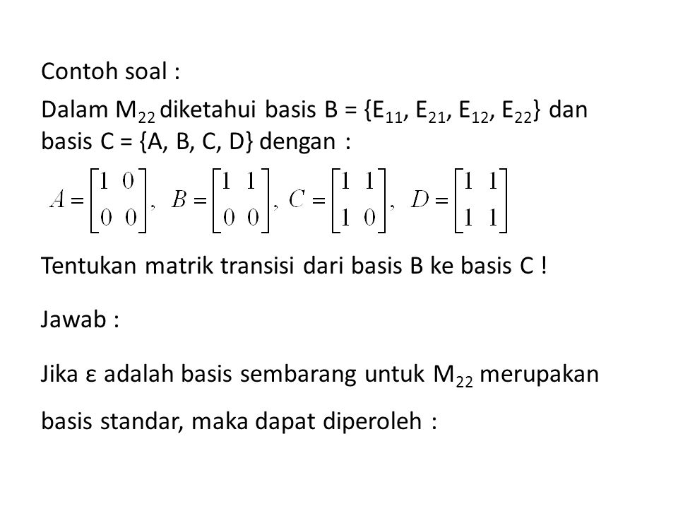 Contoh soal : Dalam M 22 diketahui basis B = {E 11, E 21, E 12, E 22 } dan basis C = {A, B, C, D} dengan : Tentukan matrik transisi dari basis B ke ba