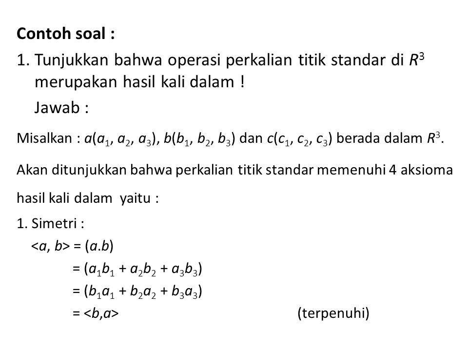 Contoh soal : 1. Tunjukkan bahwa operasi perkalian titik standar di R 3 merupakan hasil kali dalam ! Jawab : Misalkan : a(a 1, a 2, a 3 ), b(b 1, b 2,
