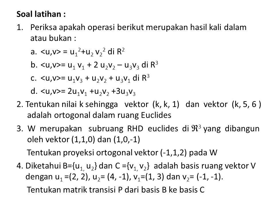 Soal latihan : 1.Periksa apakah operasi berikut merupakan hasil kali dalam atau bukan : a. = u 1 2 +u 2 v 2 2 di R 2 b. = u 1 v 1 + 2 u 2 v 2 – u 3 v