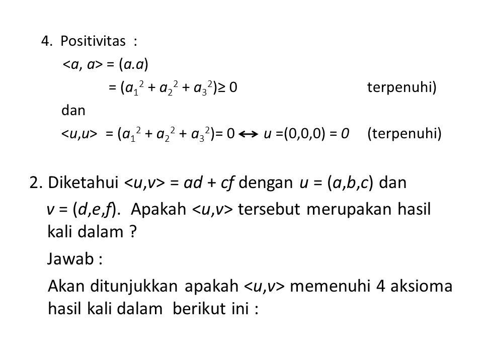 4. Positivitas : = (a.a) = (a 1 2 + a 2 2 + a 3 2 )≥ 0terpenuhi) dan = (a 1 2 + a 2 2 + a 3 2 )= 0 u =(0,0,0) = 0(terpenuhi) 2. Diketahui = ad + cf de