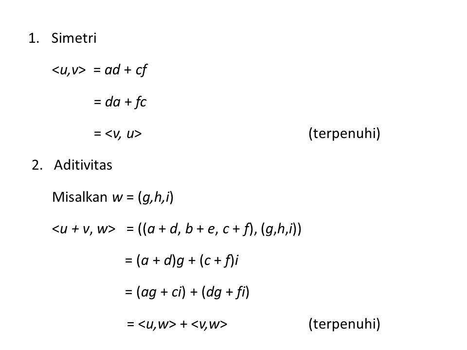 1.Simetri = ad + cf = da + fc = (terpenuhi) 2. Aditivitas Misalkan w = (g,h,i) = ((a + d, b + e, c + f), (g,h,i)) = (a + d)g + (c + f)i = (ag + ci) +