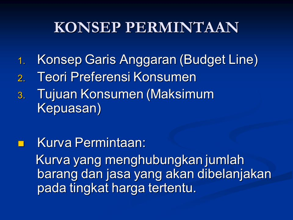 KONSEP PERMINTAAN 1. Konsep Garis Anggaran (Budget Line) 2. Teori Preferensi Konsumen 3. Tujuan Konsumen (Maksimum Kepuasan) Kurva Permintaan: Kurva P