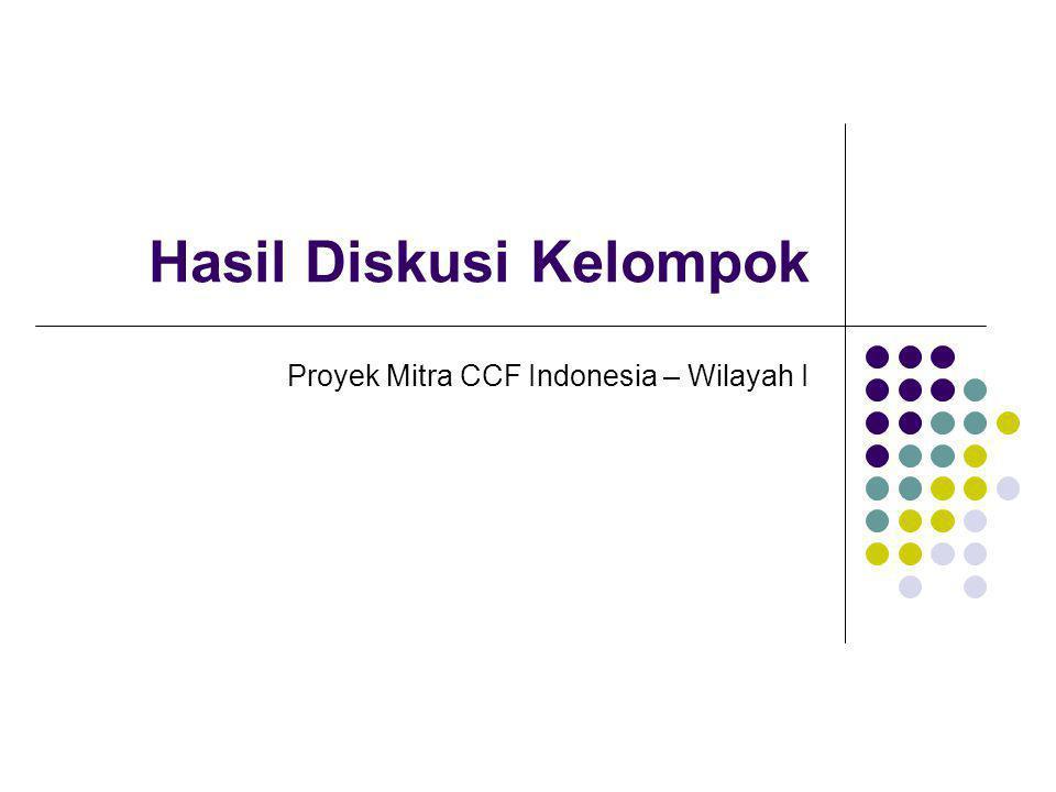 Hasil Diskusi Kelompok Proyek Mitra CCF Indonesia – Wilayah I