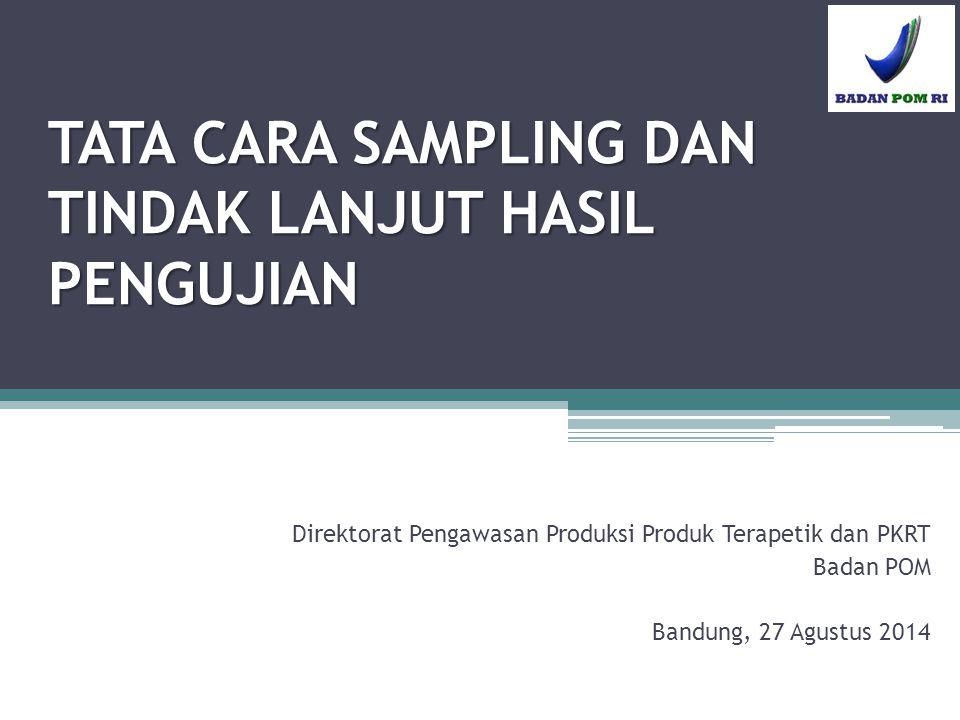 TATA CARA SAMPLING DAN TINDAK LANJUT HASIL PENGUJIAN Direktorat Pengawasan Produksi Produk Terapetik dan PKRT Badan POM Bandung, 27 Agustus 2014