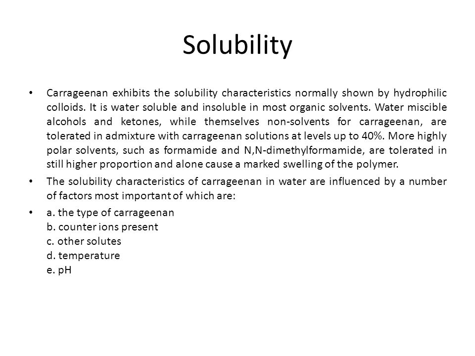 Solubility Carrageenan exhibits the solubility characteristics normally shown by hydrophilic colloids. It is water soluble and insoluble in most organ