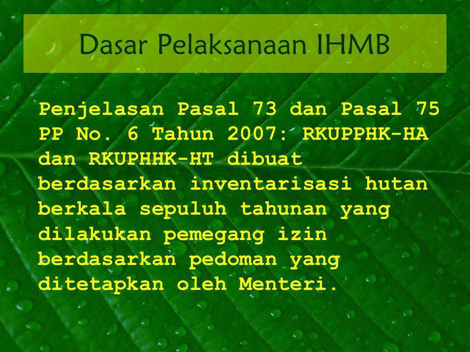 Dasar Pelaksanaan IHMB Penjelasan Pasal 73 dan Pasal 75 PP No. 6 Tahun 2007: RKUPPHK-HA dan RKUPHHK-HT dibuat berdasarkan inventarisasi hutan berkala