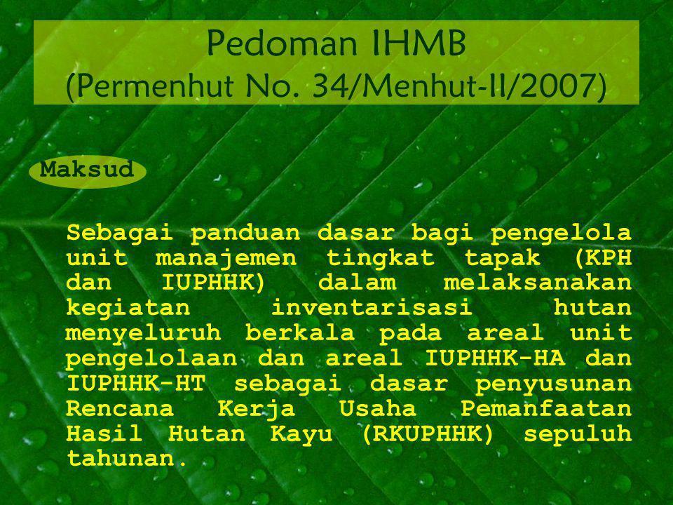 Pedoman IHMB (Permenhut No. 34/Menhut-II/2007) Maksud Sebagai panduan dasar bagi pengelola unit manajemen tingkat tapak (KPH dan IUPHHK) dalam melaksa