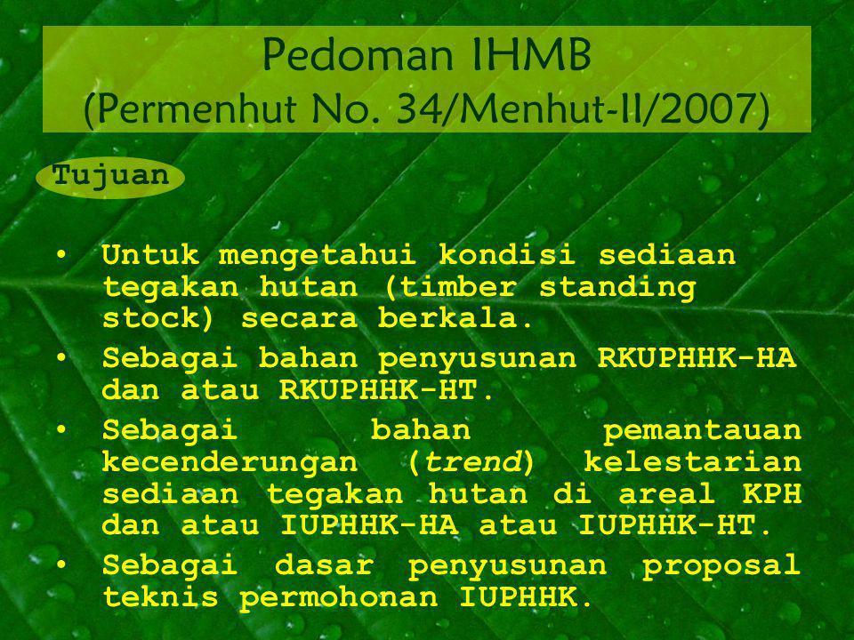 Pedoman IHMB (Permenhut No. 34/Menhut-II/2007) Tujuan Untuk mengetahui kondisi sediaan tegakan hutan (timber standing stock) secara berkala. Sebagai b