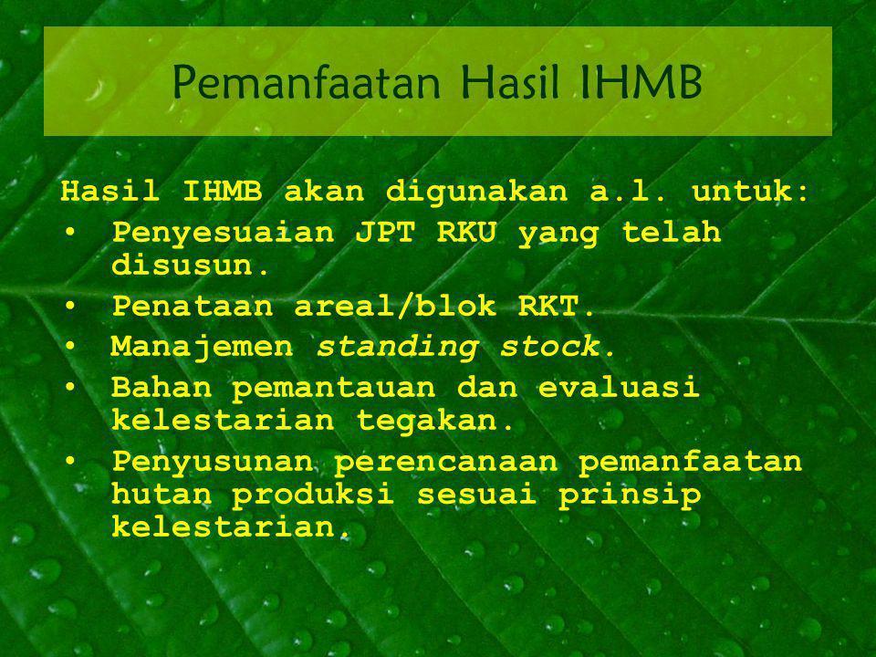 Pemanfaatan Hasil IHMB Hasil IHMB akan digunakan a.l. untuk: Penyesuaian JPT RKU yang telah disusun. Penataan areal/blok RKT. Manajemen standing stock