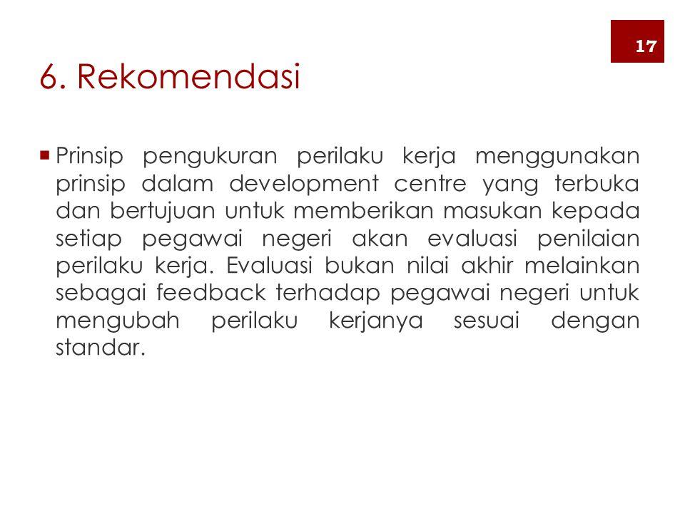 6. Rekomendasi  Prinsip pengukuran perilaku kerja menggunakan prinsip dalam development centre yang terbuka dan bertujuan untuk memberikan masukan ke