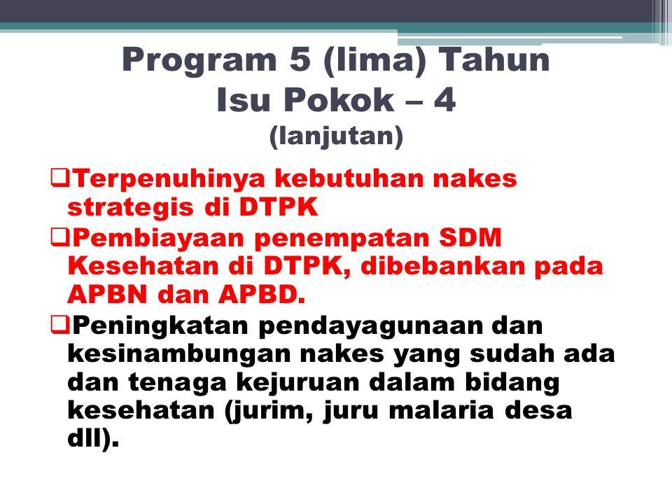 Program 5 (lima) Tahun Isu Pokok – 4 (lanjutan)  Terpenuhinya kebutuhan nakes strategis di DTPK  Pembiayaan penempatan SDM Kesehatan di DTPK, dibeba