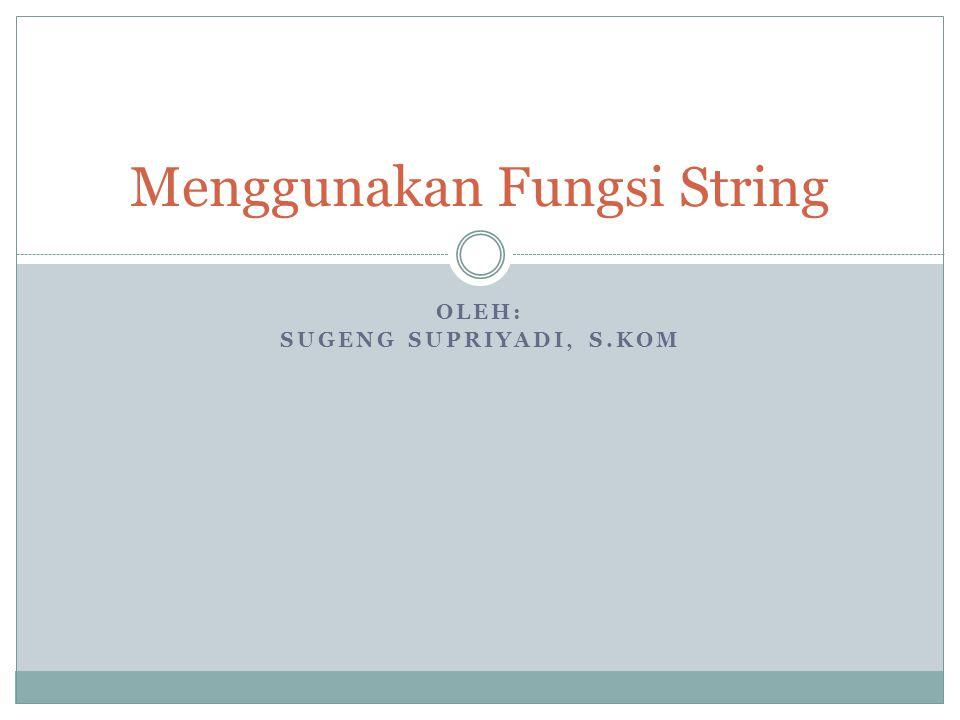 OLEH: SUGENG SUPRIYADI, S.KOM Menggunakan Fungsi String