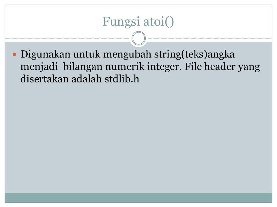 Fungsi atoi() Digunakan untuk mengubah string(teks)angka menjadi bilangan numerik integer.