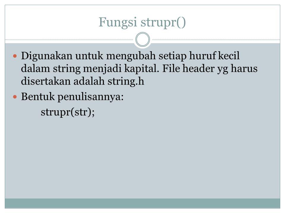 Fungsi strupr() Digunakan untuk mengubah setiap huruf kecil dalam string menjadi kapital.