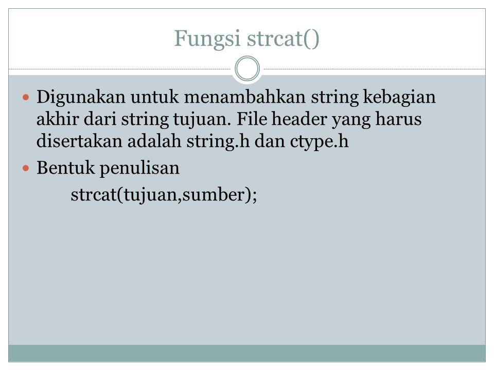 Fungsi strcat() Digunakan untuk menambahkan string kebagian akhir dari string tujuan.