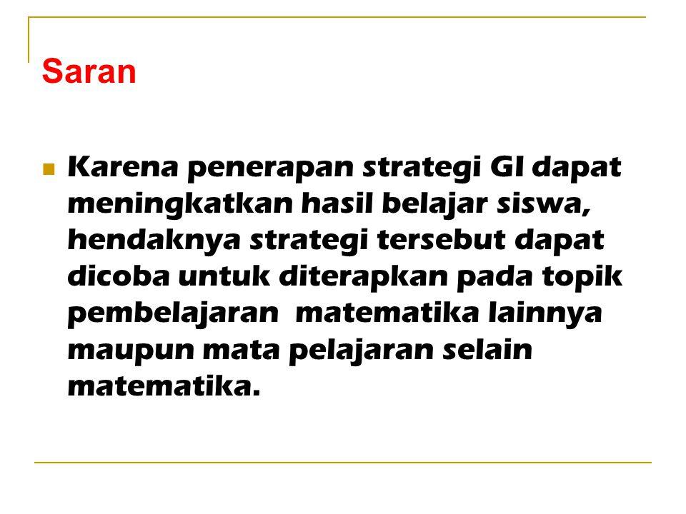 Saran Karena penerapan strategi GI dapat meningkatkan hasil belajar siswa, hendaknya strategi tersebut dapat dicoba untuk diterapkan pada topik pembel