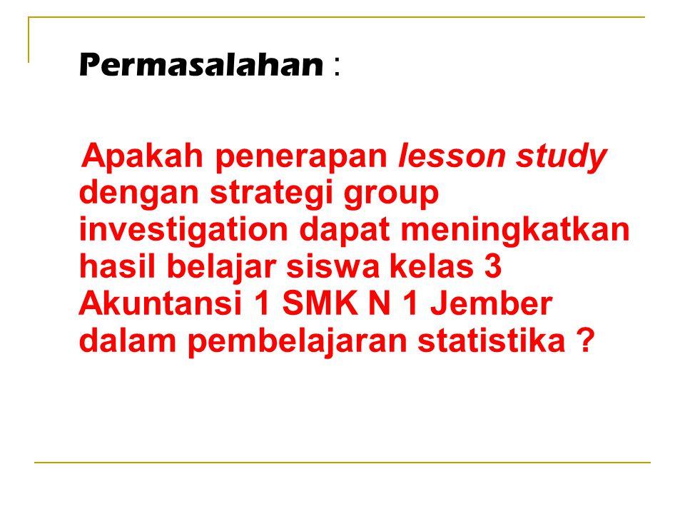 Permasalahan : Apakah penerapan lesson study dengan strategi group investigation dapat meningkatkan hasil belajar siswa kelas 3 Akuntansi 1 SMK N 1 Je