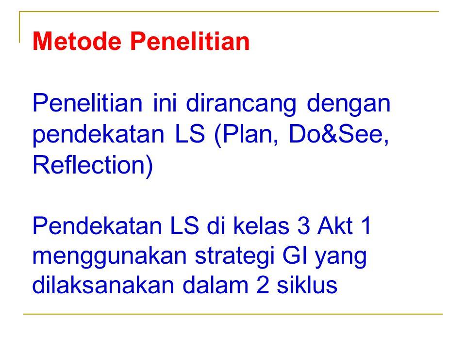 Metode Penelitian Penelitian ini dirancang dengan pendekatan LS (Plan, Do&See, Reflection) Pendekatan LS di kelas 3 Akt 1 menggunakan strategi GI yang