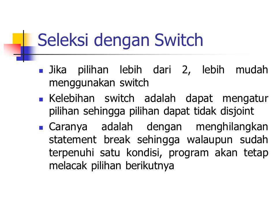 Seleksi dengan Switch Jika pilihan lebih dari 2, lebih mudah menggunakan switch Kelebihan switch adalah dapat mengatur pilihan sehingga pilihan dapat
