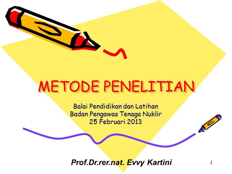 METODE PENELITIAN Balai Pendidikan dan Latihan Badan Pengawas Tenaga Nuklir 25 Februari 2013 1 Prof.Dr.rer.nat. Evvy Kartini