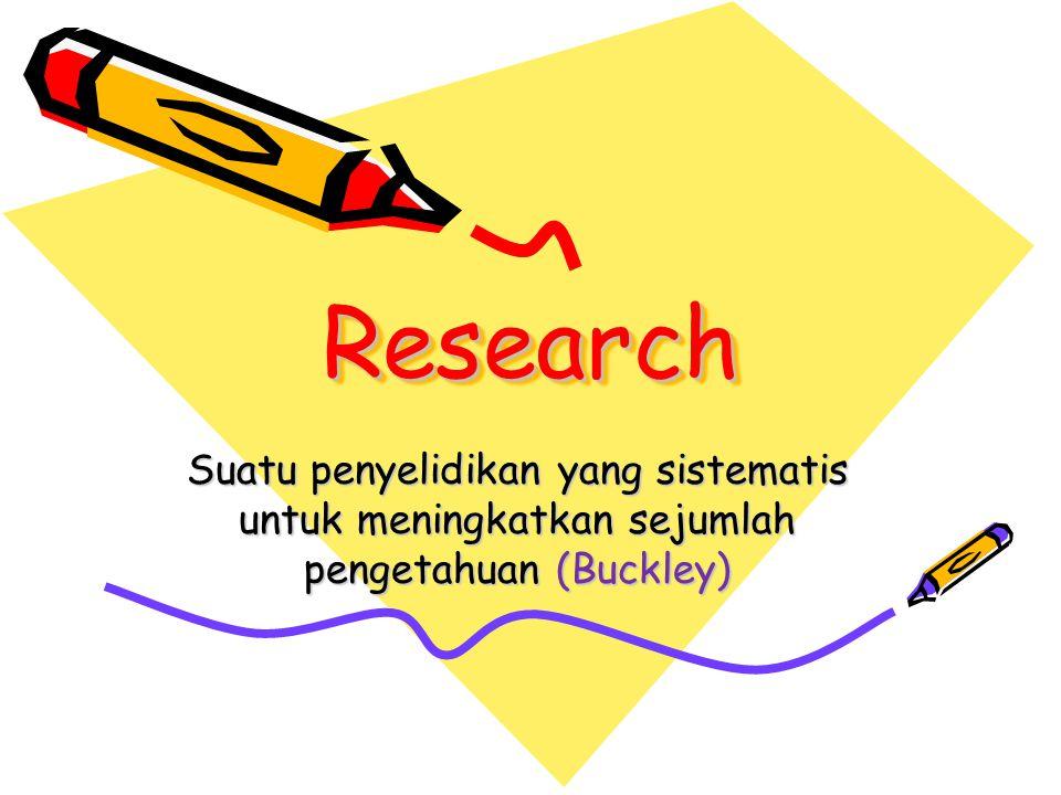 ResearchResearch Suatu penyelidikan yang sistematis untuk meningkatkan sejumlah pengetahuan (Buckley)
