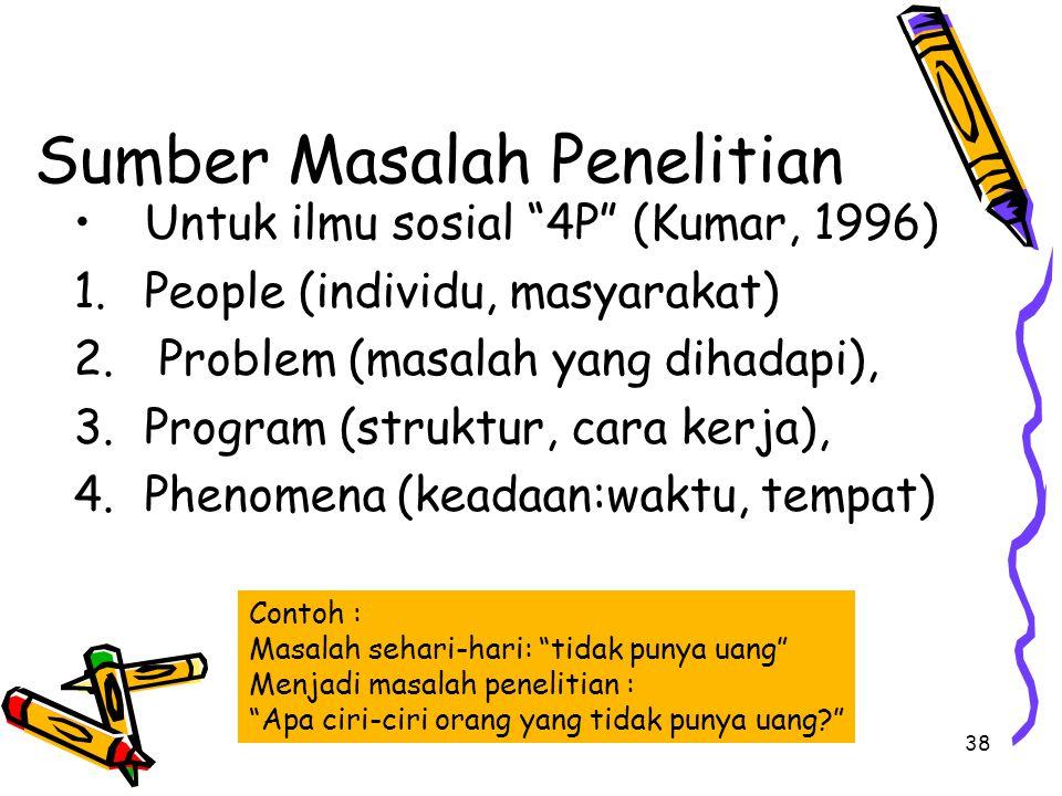 "38 Sumber Masalah Penelitian Untuk ilmu sosial ""4P"" (Kumar, 1996) 1.People (individu, masyarakat) 2. Problem (masalah yang dihadapi), 3.Program (struk"