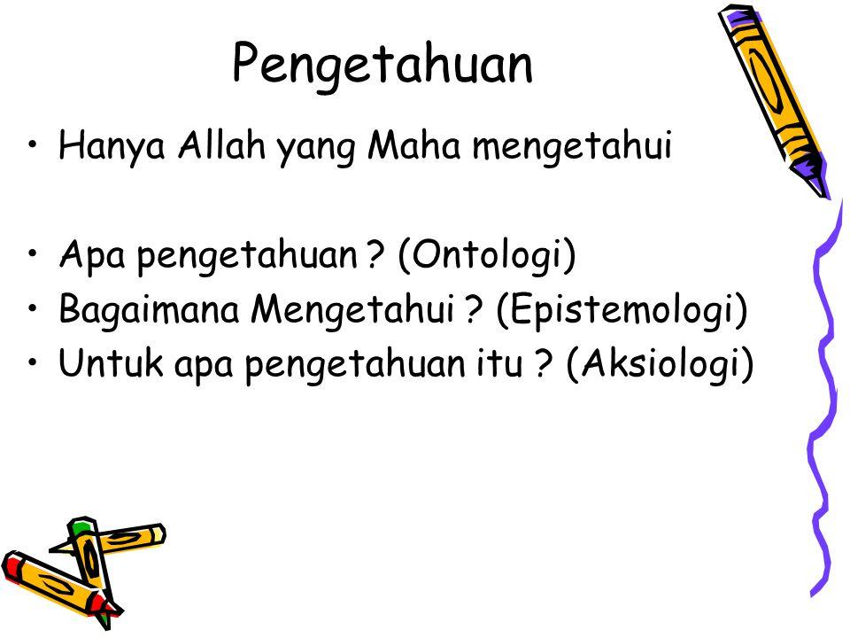 Pengetahuan Hanya Allah yang Maha mengetahui Apa pengetahuan ? (Ontologi) Bagaimana Mengetahui ? (Epistemologi) Untuk apa pengetahuan itu ? (Aksiologi