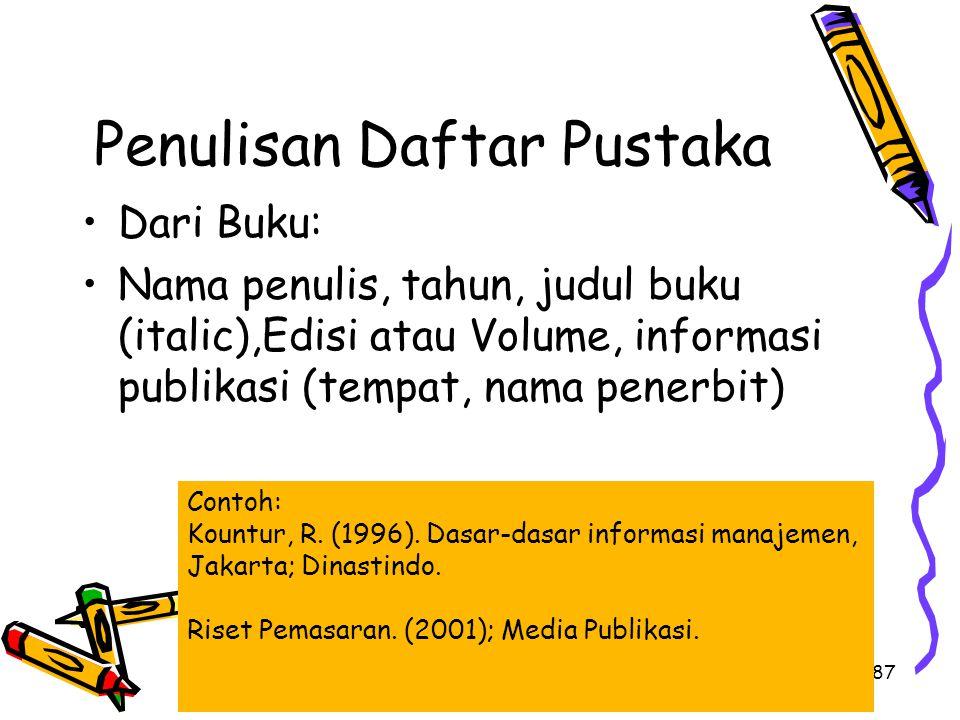 87 Penulisan Daftar Pustaka Dari Buku: Nama penulis, tahun, judul buku (italic),Edisi atau Volume, informasi publikasi (tempat, nama penerbit) Contoh:
