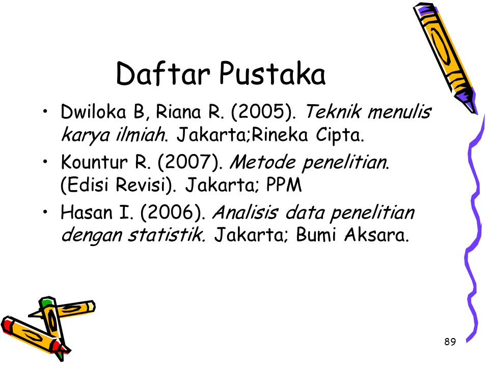 89 Daftar Pustaka Dwiloka B, Riana R. (2005). Teknik menulis karya ilmiah. Jakarta;Rineka Cipta. Kountur R. (2007). Metode penelitian. (Edisi Revisi).