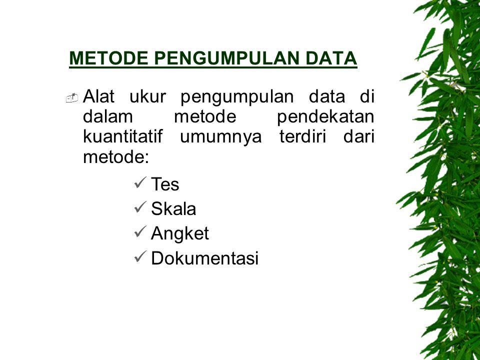 METODE PENGUMPULAN DATA  Alat ukur pengumpulan data di dalam metode pendekatan kuantitatif umumnya terdiri dari metode: Tes Skala Angket Dokumentasi