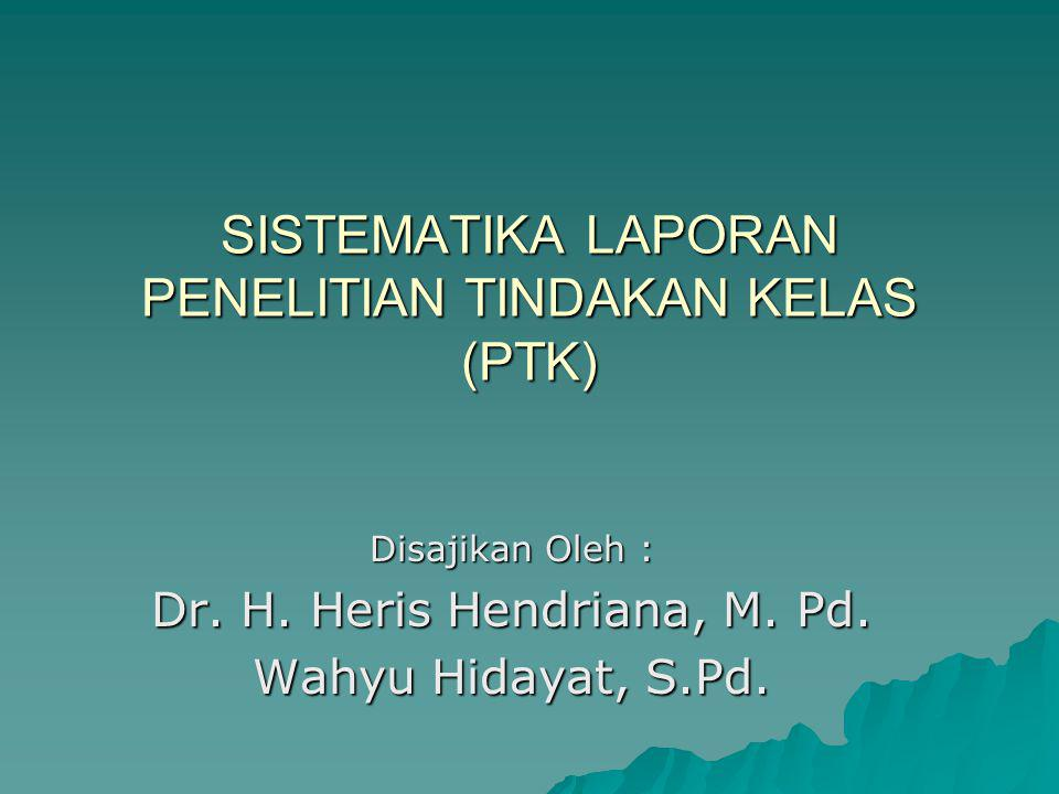 SISTEMATIKA LAPORAN PENELITIAN TINDAKAN KELAS (PTK) Disajikan Oleh : Dr. H. Heris Hendriana, M. Pd. Wahyu Hidayat, S.Pd.