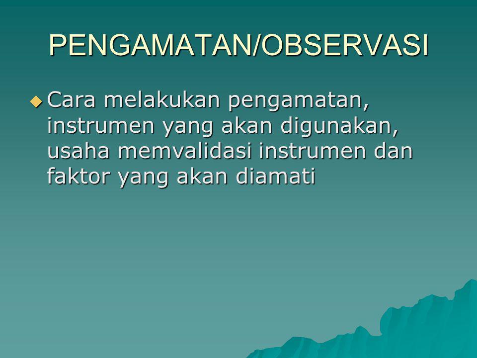 PENGAMATAN/OBSERVASI  Cara melakukan pengamatan, instrumen yang akan digunakan, usaha memvalidasi instrumen dan faktor yang akan diamati