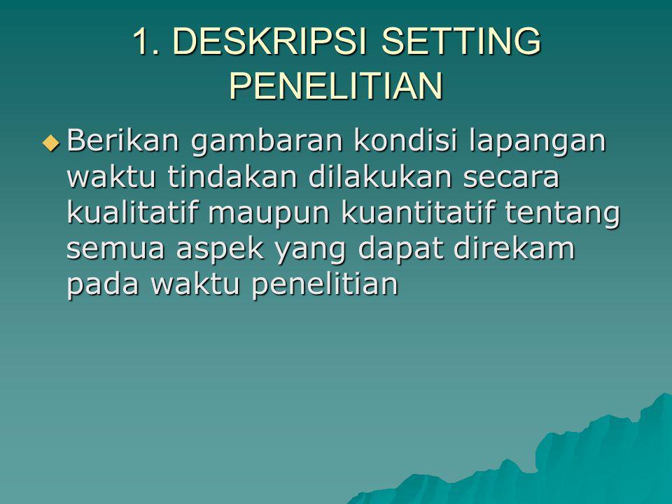1. DESKRIPSI SETTING PENELITIAN  Berikan gambaran kondisi lapangan waktu tindakan dilakukan secara kualitatif maupun kuantitatif tentang semua aspek