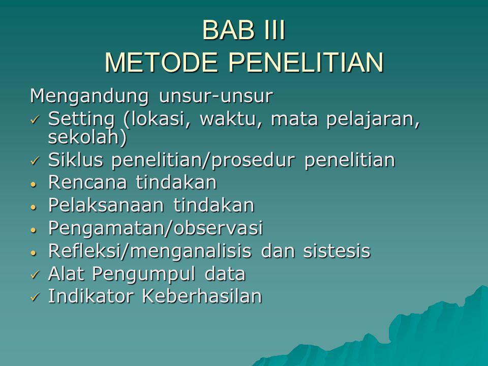 BAB III METODE PENELITIAN Mengandung unsur-unsur Setting (lokasi, waktu, mata pelajaran, sekolah) Setting (lokasi, waktu, mata pelajaran, sekolah) Sik