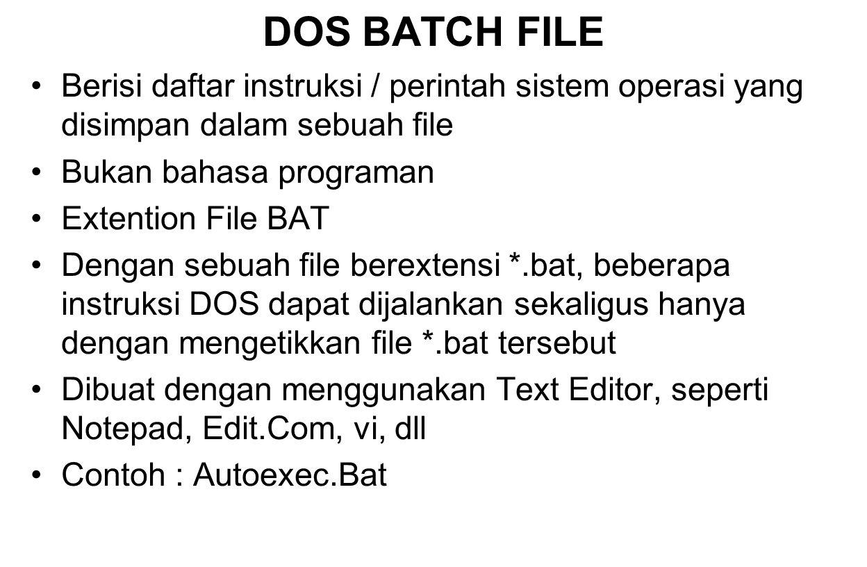 DOS BATCH FILE Berisi daftar instruksi / perintah sistem operasi yang disimpan dalam sebuah file Bukan bahasa programan Extention File BAT Dengan sebu