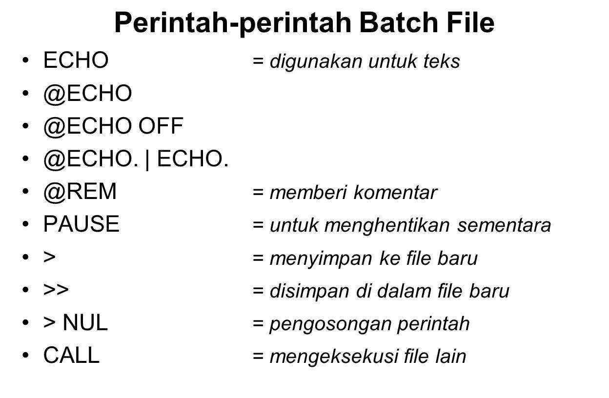 Perintah-perintah Batch File ECHO = digunakan untuk teks @ECHO @ECHO OFF @ECHO. | ECHO. @REM = memberi komentar PAUSE = untuk menghentikan sementara >