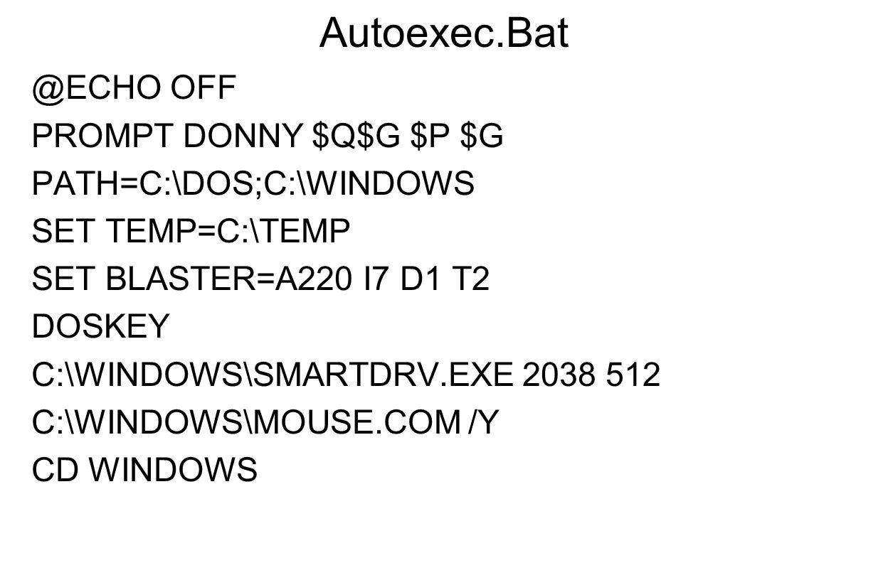 Autoexec.Bat @ECHO OFF PROMPT DONNY $Q$G $P $G PATH=C:\DOS;C:\WINDOWS SET TEMP=C:\TEMP SET BLASTER=A220 I7 D1 T2 DOSKEY C:\WINDOWS\SMARTDRV.EXE 2038 5