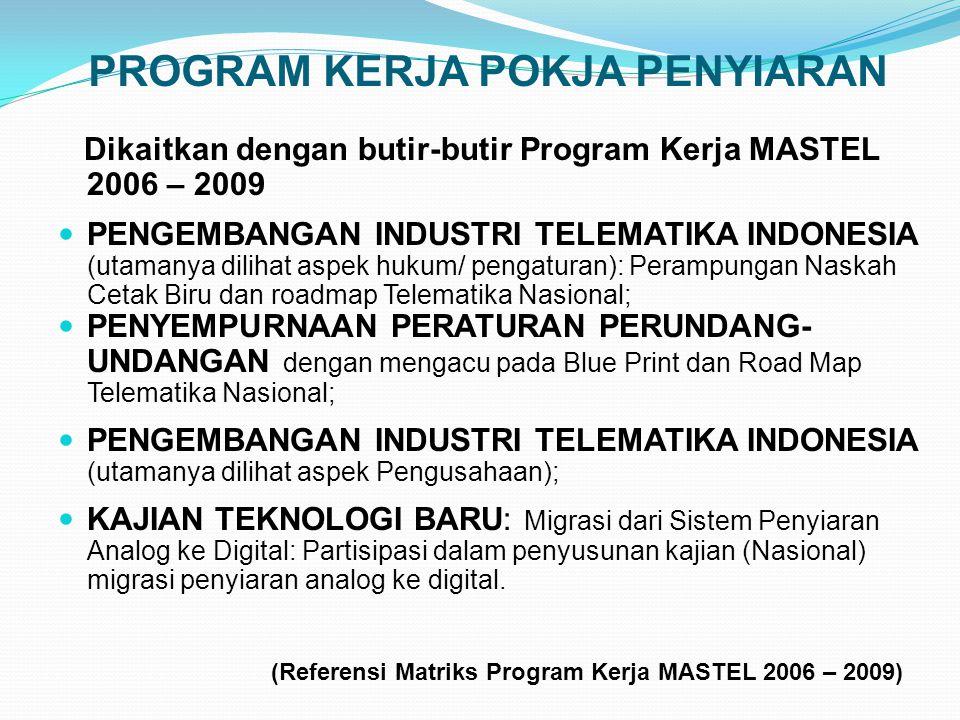 PROGRAM KERJA POKJA PENYIARAN Dikaitkan dengan butir-butir Program Kerja MASTEL 2006 – 2009 PENGEMBANGAN INDUSTRI TELEMATIKA INDONESIA (utamanya dilihat aspek hukum/ pengaturan): Perampungan Naskah Cetak Biru dan roadmap Telematika Nasional; PENYEMPURNAAN PERATURAN PERUNDANG- UNDANGAN dengan mengacu pada Blue Print dan Road Map Telematika Nasional; PENGEMBANGAN INDUSTRI TELEMATIKA INDONESIA (utamanya dilihat aspek Pengusahaan); KAJIAN TEKNOLOGI BARU: Migrasi dari Sistem Penyiaran Analog ke Digital: Partisipasi dalam penyusunan kajian (Nasional) migrasi penyiaran analog ke digital.