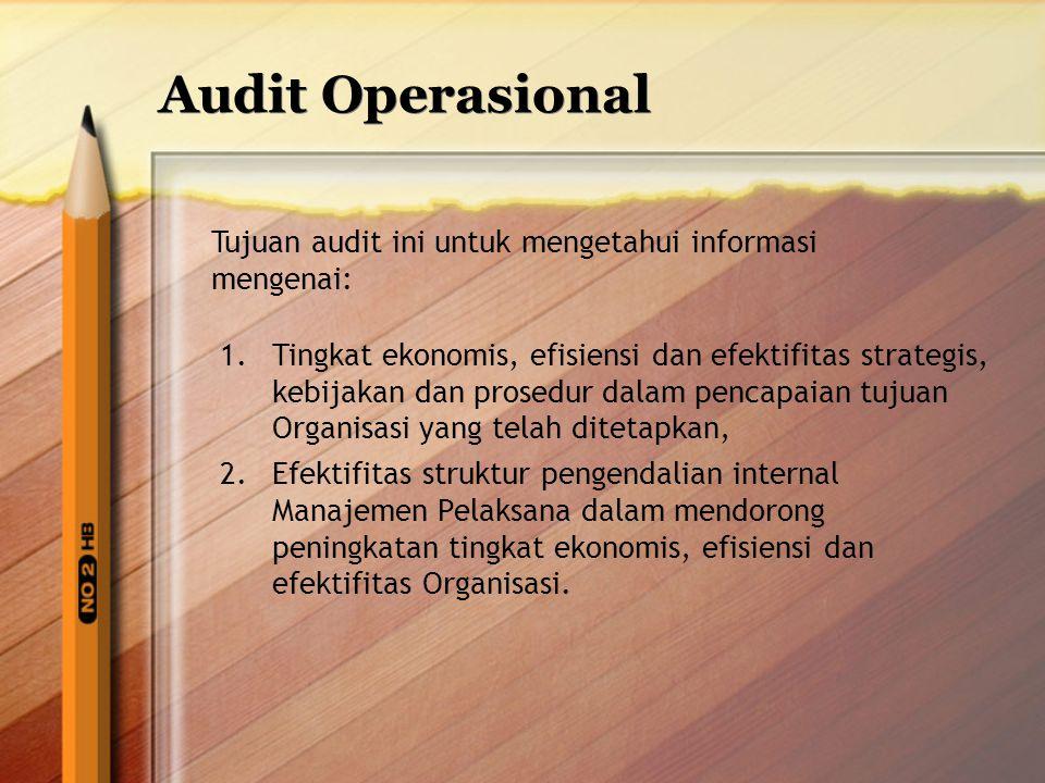 Audit Operasional Tujuan audit ini untuk mengetahui informasi mengenai: 1.Tingkat ekonomis, efisiensi dan efektifitas strategis, kebijakan dan prosedu