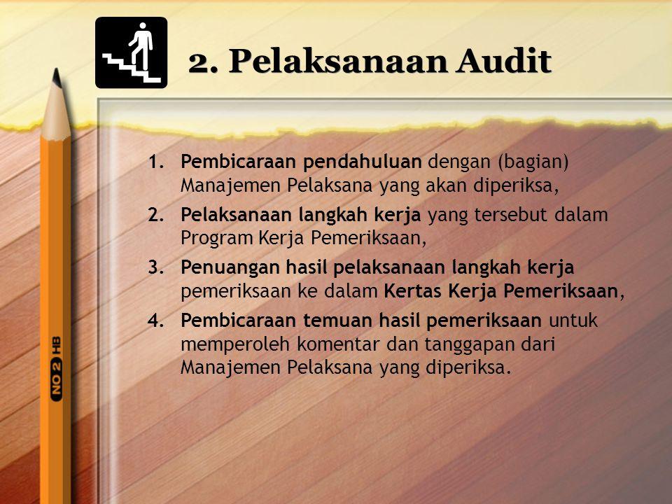 2. Pelaksanaan Audit 1.Pembicaraan pendahuluan dengan (bagian) Manajemen Pelaksana yang akan diperiksa, 2.Pelaksanaan langkah kerja yang tersebut dala