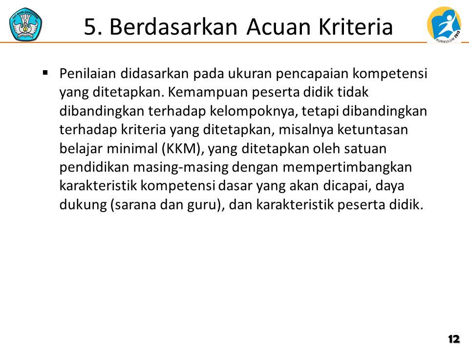 5. Berdasarkan Acuan Kriteria  Penilaian didasarkan pada ukuran pencapaian kompetensi yang ditetapkan. Kemampuan peserta didik tidak dibandingkan ter